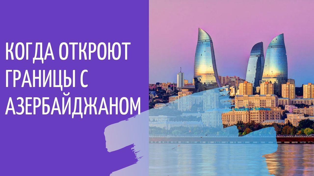 Когда откроют границы России с Азербайджаном в 2020 году: последние новости о коронавирусе